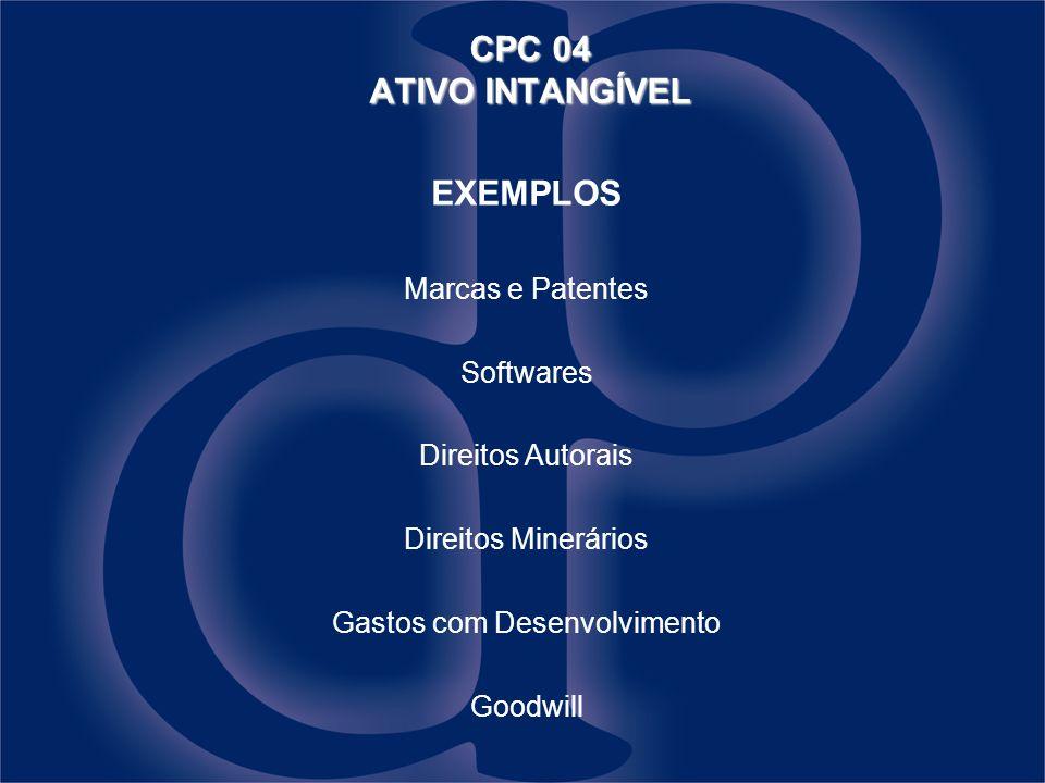 EXEMPLOS Marcas e Patentes Softwares Direitos Autorais Direitos Minerários Gastos com Desenvolvimento Goodwill CPC 04 ATIVO INTANGÍVEL