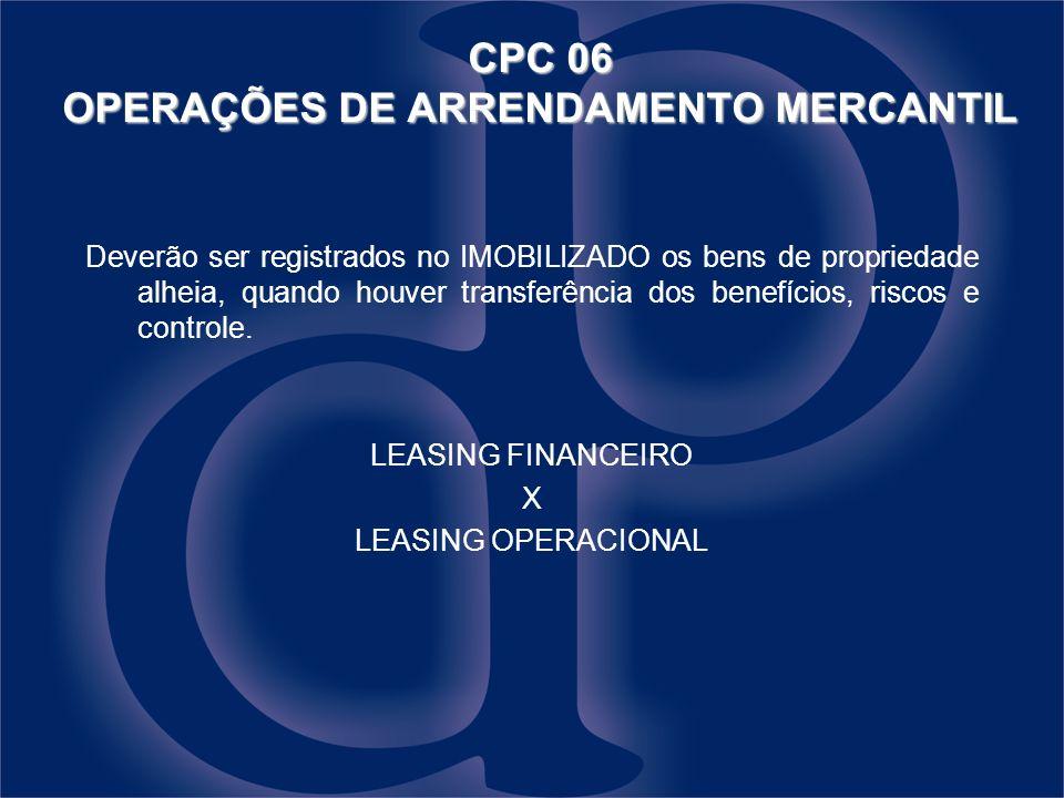 CPC 06 OPERAÇÕES DE ARRENDAMENTO MERCANTIL Deverão ser registrados no IMOBILIZADO os bens de propriedade alheia, quando houver transferência dos benef