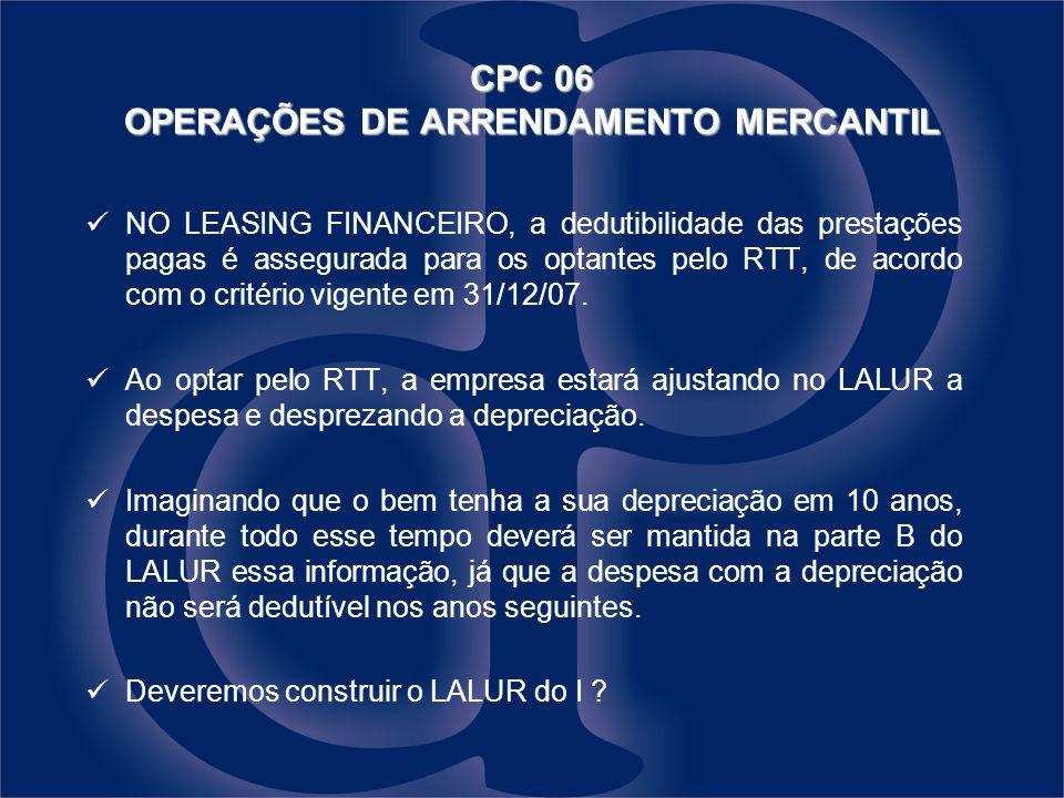 NO LEASING FINANCEIRO, a dedutibilidade das prestações pagas é assegurada para os optantes pelo RTT, de acordo com o critério vigente em 31/12/07. Ao