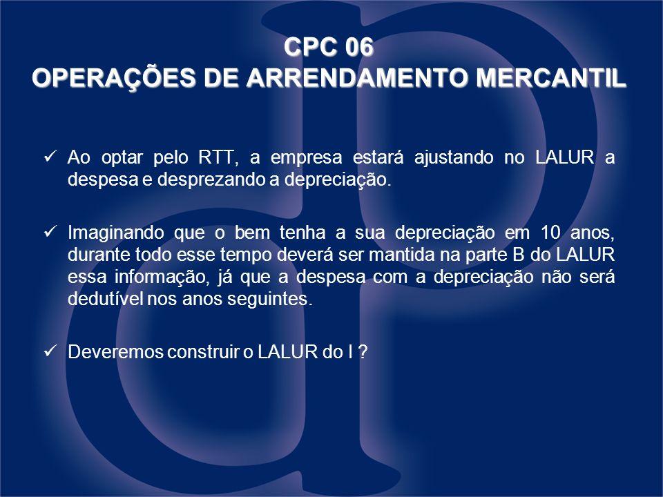 CPC 06 OPERAÇÕES DE ARRENDAMENTO MERCANTIL Ao optar pelo RTT, a empresa estará ajustando no LALUR a despesa e desprezando a depreciação. Imaginando qu