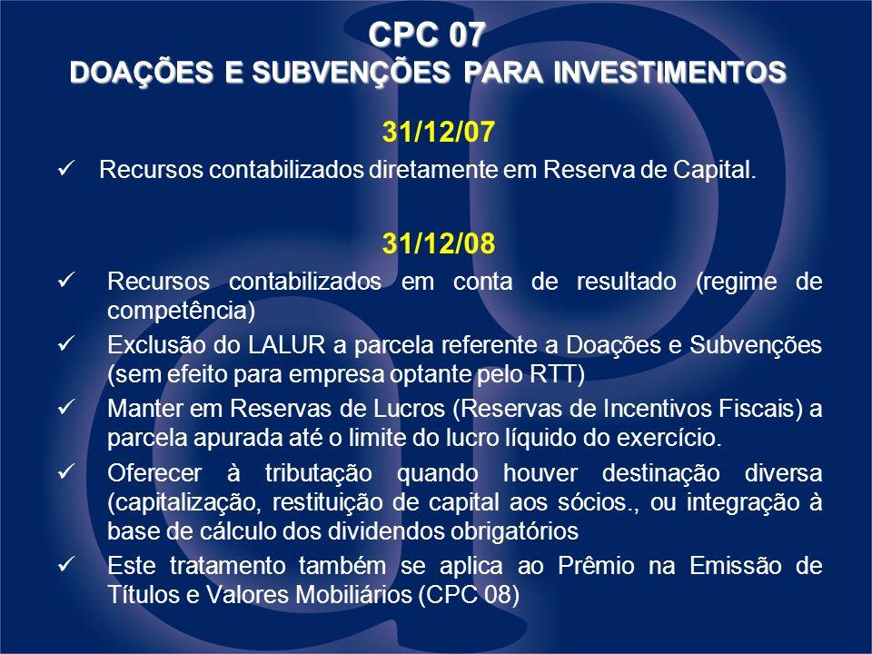 CPC 07 DOAÇÕES E SUBVENÇÕES PARA INVESTIMENTOS 31/12/07 Recursos contabilizados diretamente em Reserva de Capital. 31/12/08 Recursos contabilizados em