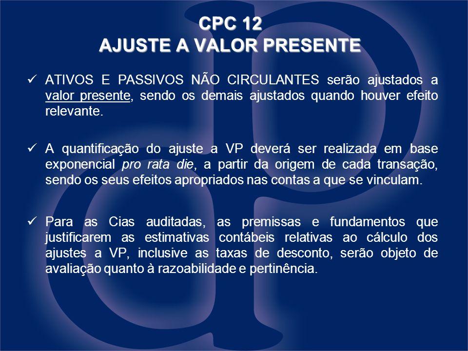 CPC 12 AJUSTE A VALOR PRESENTE ATIVOS E PASSIVOS NÃO CIRCULANTES serão ajustados a valor presente, sendo os demais ajustados quando houver efeito relevante.