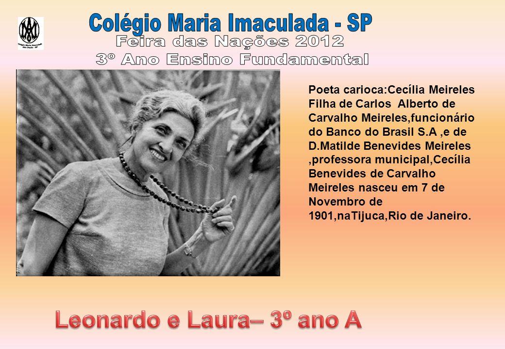 Poeta carioca:Cecília Meireles Filha de Carlos Alberto de Carvalho Meireles,funcionário do Banco do Brasil S.A,e de D.Matilde Benevides Meireles,professora municipal,Cecília Benevides de Carvalho Meireles nasceu em 7 de Novembro de 1901,naTijuca,Rio de Janeiro.