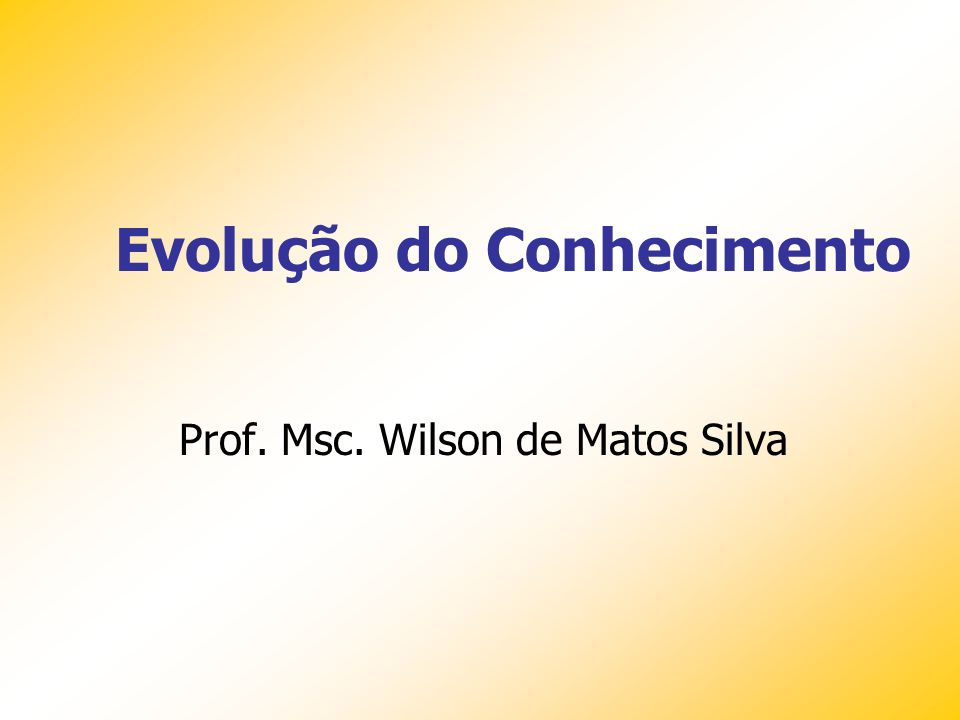 Prof. Msc. Wilson de Matos Silva Evolução do Conhecimento
