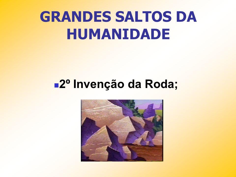GRANDES SALTOS DA HUMANIDADE 2º Invenção da Roda;