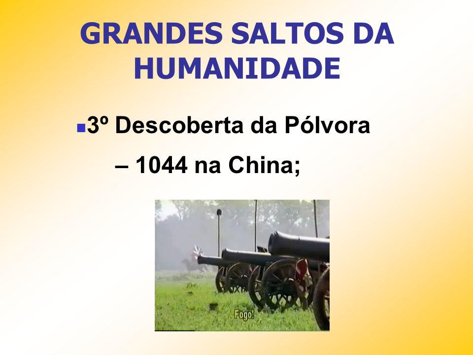GRANDES SALTOS DA HUMANIDADE 3º Descoberta da Pólvora – 1044 na China;