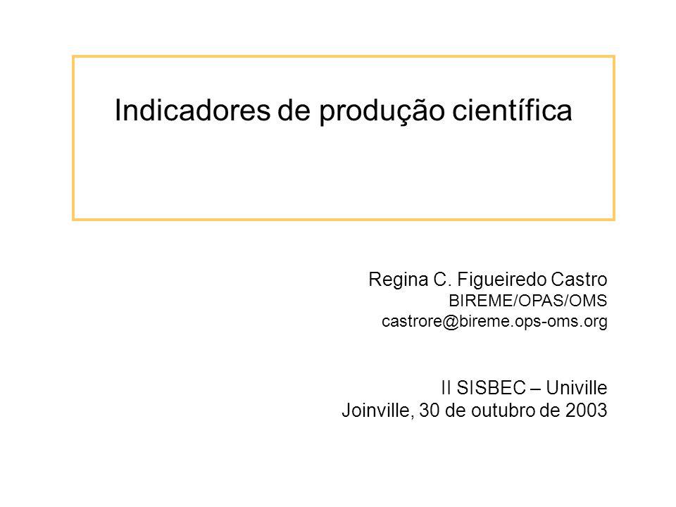 Indicadores de produção científica Regina C. Figueiredo Castro BIREME/OPAS/OMS castrore@bireme.ops-oms.org II SISBEC – Univille Joinville, 30 de outub