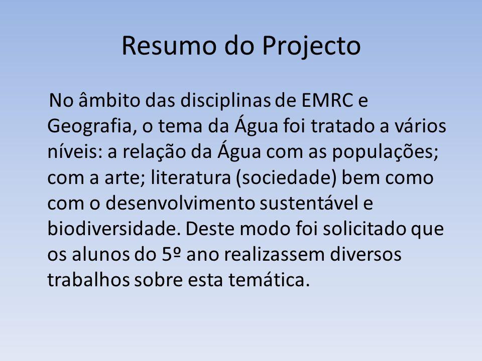 Resumo do Projecto No âmbito das disciplinas de EMRC e Geografia, o tema da Água foi tratado a vários níveis: a relação da Água com as populações; com