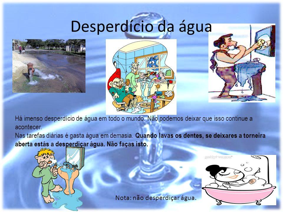 Desperdício da água Há imenso desperdício de água em todo o mundo. Não podemos deixar que isso continue a acontecer. Nas tarefas diárias é gasta água