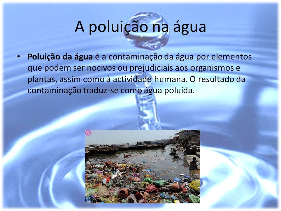 A poluição na água Poluição da água é a contaminação da água por elementos que podem ser nocivos ou prejudiciais aos organismos e plantas, assim como