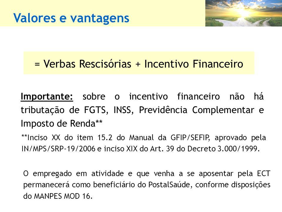 Valores e vantagens = Verbas Rescisórias + Incentivo Financeiro Importante: sobre o incentivo financeiro não há tributação de FGTS, INSS, Previdência Complementar e Imposto de Renda** **Inciso XX do item 15.2 do Manual da GFIP/SEFIP, aprovado pela IN/MPS/SRP-19/2006 e inciso XIX do Art.