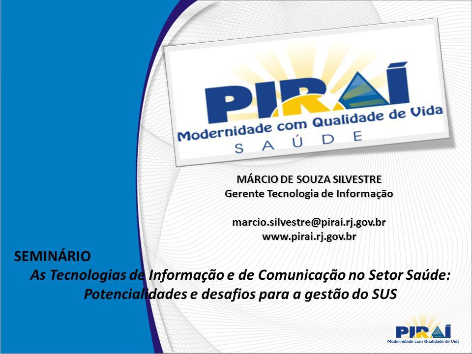 MÁRCIO DE SOUZA SILVESTRE Gerente Tecnologia de Informação marcio.silvestre@pirai.rj.gov.br www.pirai.rj.gov.br SEMINÁRIO As Tecnologias de Informação e de Comunicação no Setor Saúde: Potencialidades e desafios para a gestão do SUS
