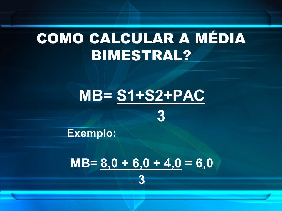 COMO CALCULAR A MÉDIA BIMESTRAL? MB= S1+S2+PAC 3 Exemplo: MB= 8,0 + 6,0 + 4,0 = 6,0 3
