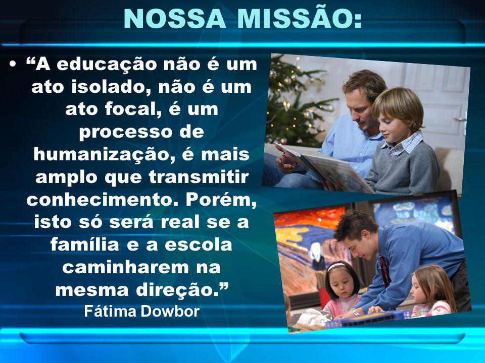 NOSSA MISSÃO: A educação não é um ato isolado, não é um ato focal, é um processo de humanização, é mais amplo que transmitir conhecimento. Porém, isto