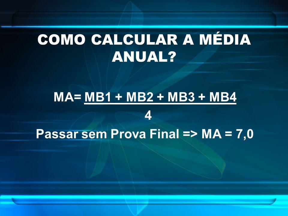 COMO CALCULAR A MÉDIA ANUAL? MA= MB1 + MB2 + MB3 + MB4 4 Passar sem Prova Final => MA = 7,0