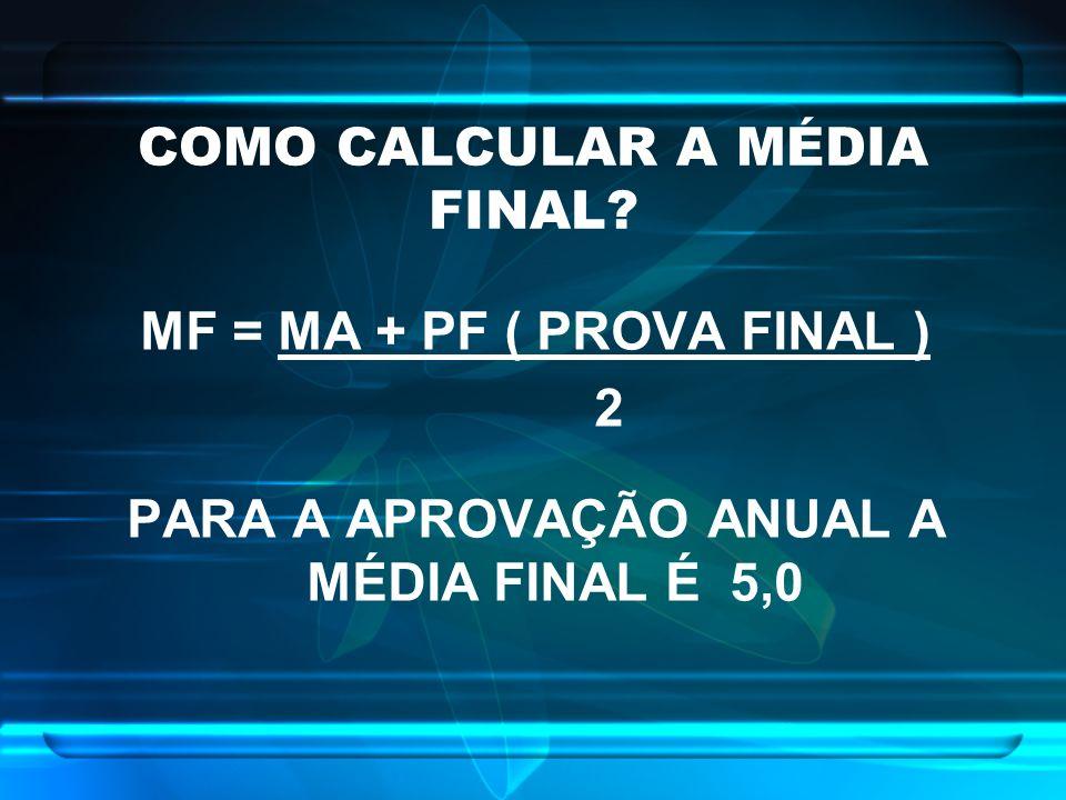 COMO CALCULAR A MÉDIA FINAL? MF = MA + PF ( PROVA FINAL ) 2 PARA A APROVAÇÃO ANUAL A MÉDIA FINAL É 5,0