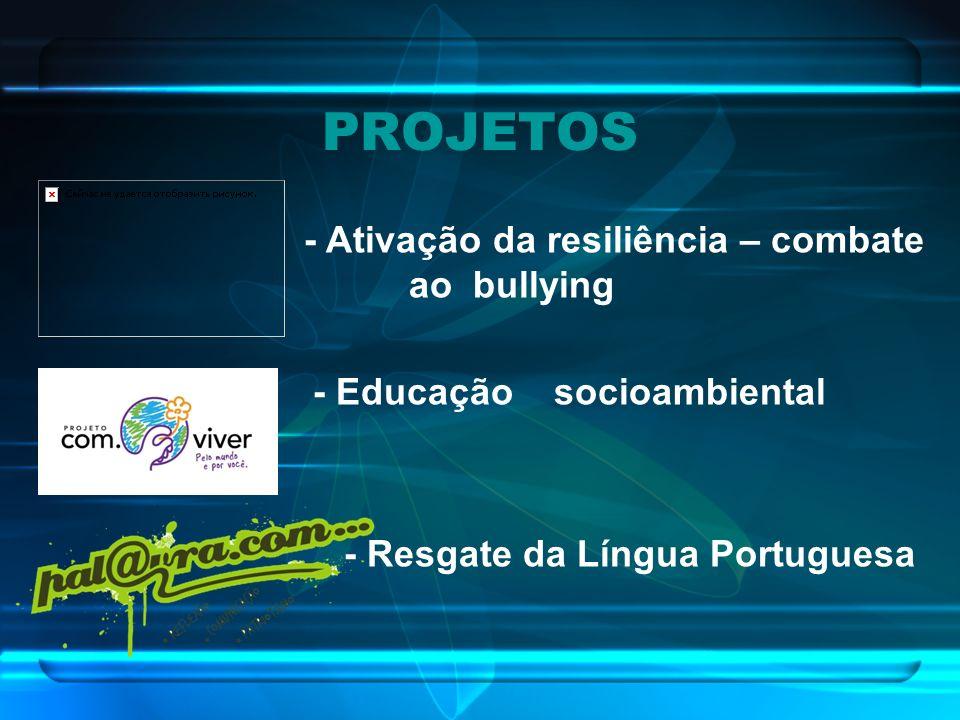 - Ativação da resiliência – combate ao bullying - Educação socioambiental - Resgate da Língua Portuguesa PROJETOS