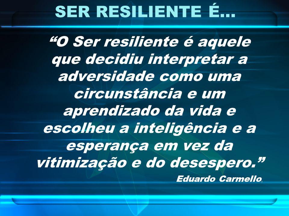 SER RESILIENTE É... O Ser resiliente é aquele que decidiu interpretar a adversidade como uma circunstância e um aprendizado da vida e escolheu a intel