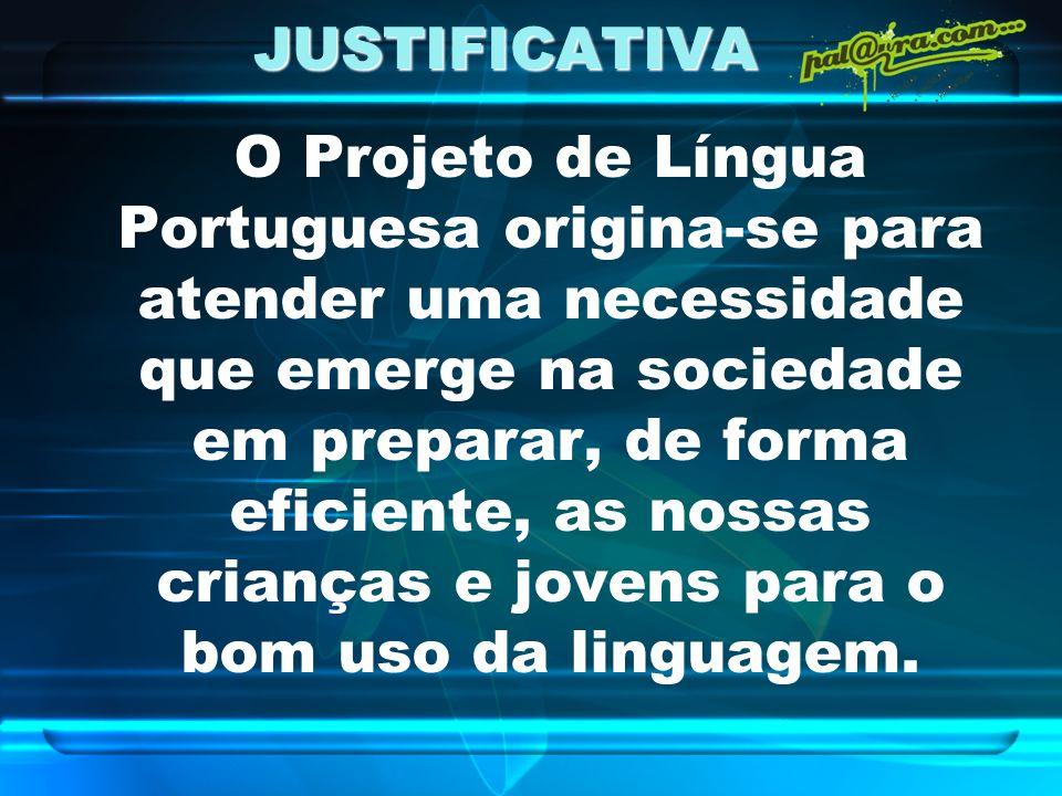 JUSTIFICATIVA O Projeto de Língua Portuguesa origina-se para atender uma necessidade que emerge na sociedade em preparar, de forma eficiente, as nossa