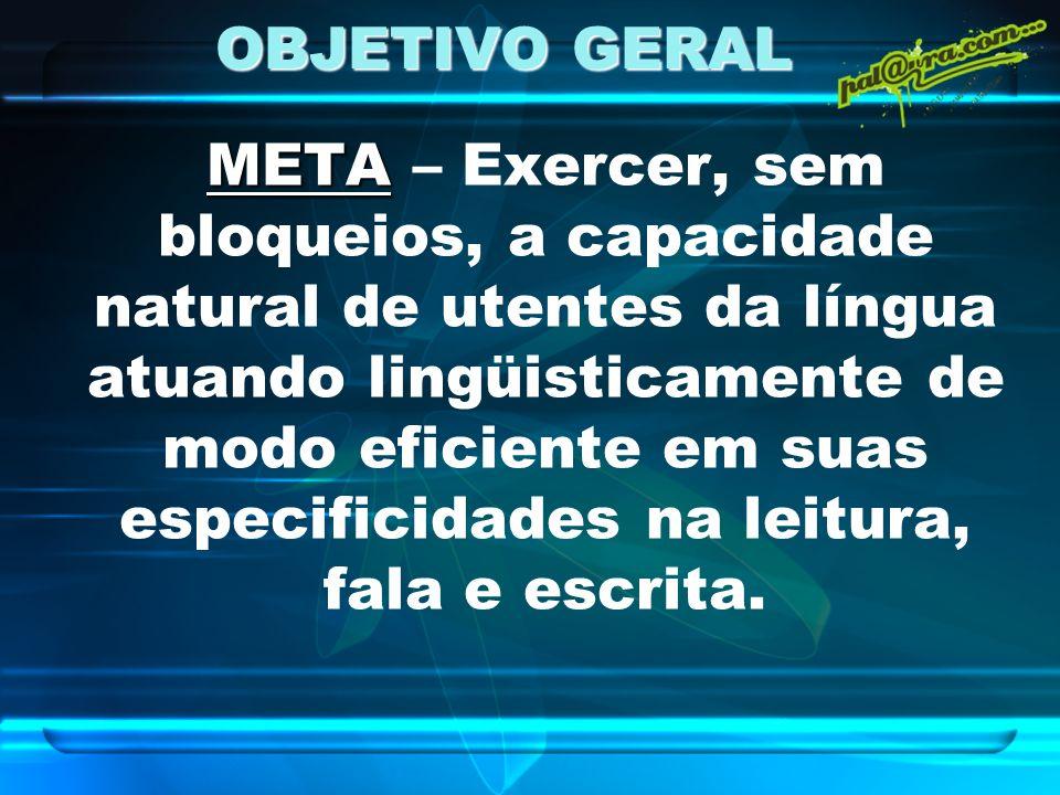 OBJETIVO GERAL META META – Exercer, sem bloqueios, a capacidade natural de utentes da língua atuando lingüisticamente de modo eficiente em suas especi