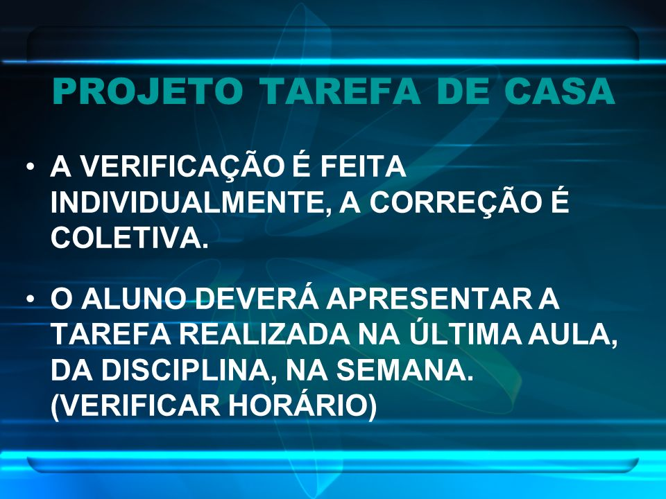 PROJETO TAREFA DE CASA A VERIFICAÇÃO É FEITA INDIVIDUALMENTE, A CORREÇÃO É COLETIVA. O ALUNO DEVERÁ APRESENTAR A TAREFA REALIZADA NA ÚLTIMA AULA, DA D