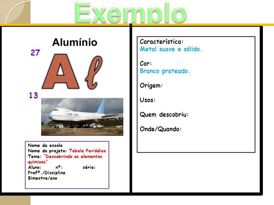 Alumínio 27 Nome da escola Nome do projeto: Tabela Periódica Tema: Descobrindo os elementos químicos Aluno: nº:série: Profº./Disciplina Bimestre/ano 1