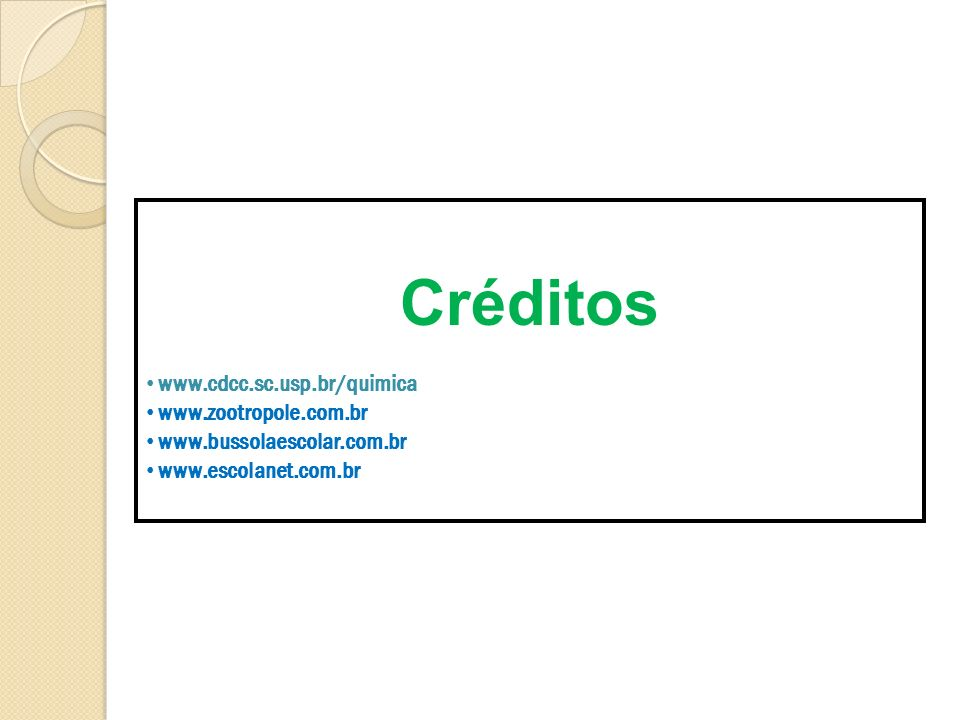 Créditos www.cdcc.sc.usp.br/quimica www.zootropole.com.br www.bussolaescolar.com.br www.escolanet.com.br
