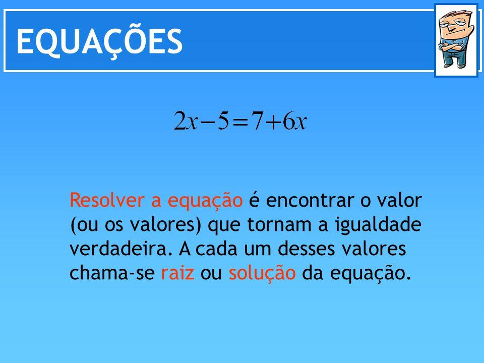 EQUAÇÕES Resolver a equação é encontrar o valor (ou os valores) que tornam a igualdade verdadeira. A cada um desses valores chama-se raiz ou solução d