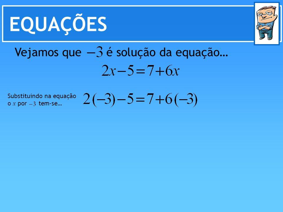 EQUAÇÕES Vejamos que é solução da equação… Substituindo na equação o x por tem-se…