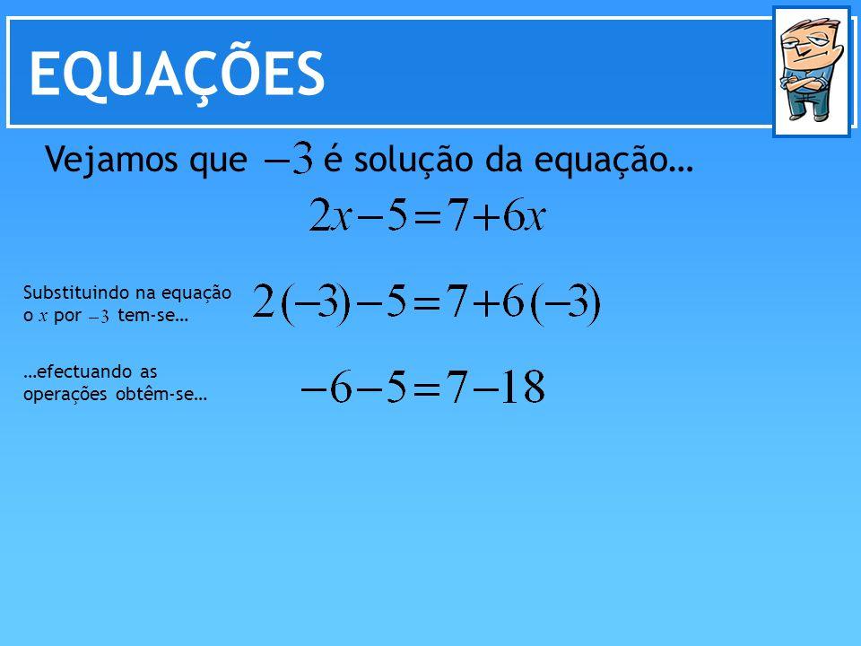 EQUAÇÕES Vejamos que é solução da equação… Substituindo na equação o x por tem-se… …efectuando as operações obtêm-se…