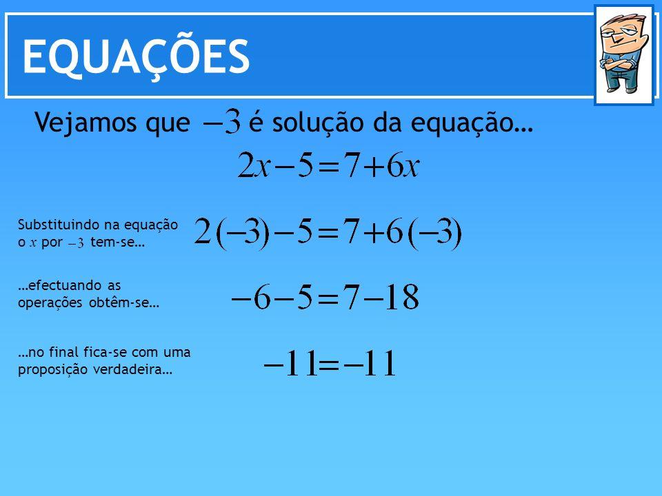 EQUAÇÕES Vejamos que é solução da equação… Substituindo na equação o x por tem-se… …efectuando as operações obtêm-se… …no final fica-se com uma propos