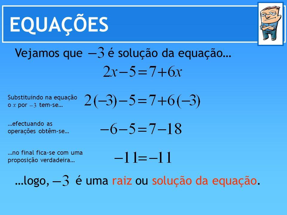 EQUAÇÕES Vejamos que é solução da equação… …logo, é uma raiz ou solução da equação. Substituindo na equação o x por tem-se… …efectuando as operações o