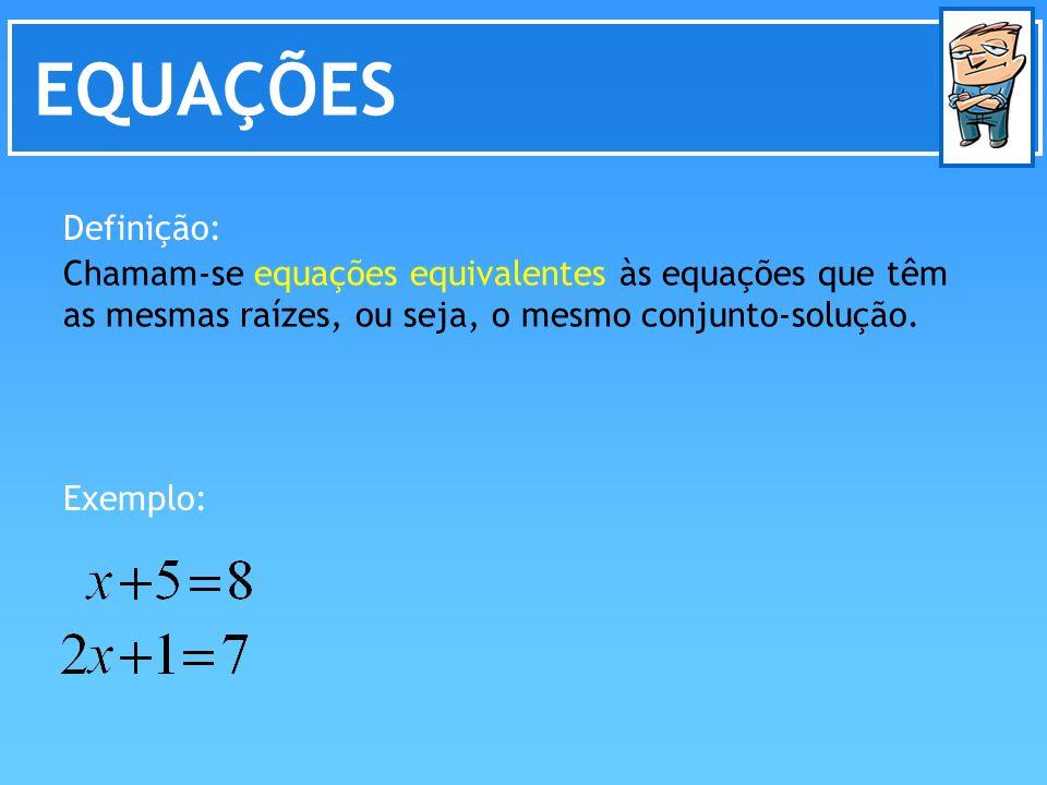 EQUAÇÕES Chamam-se equações equivalentes às equações que têm as mesmas raízes, ou seja, o mesmo conjunto-solução. Definição: Exemplo: