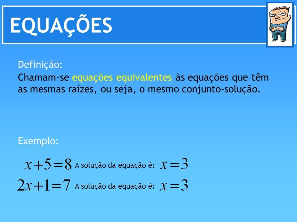 EQUAÇÕES Chamam-se equações equivalentes às equações que têm as mesmas raízes, ou seja, o mesmo conjunto-solução. Definição: Exemplo: A solução da equ