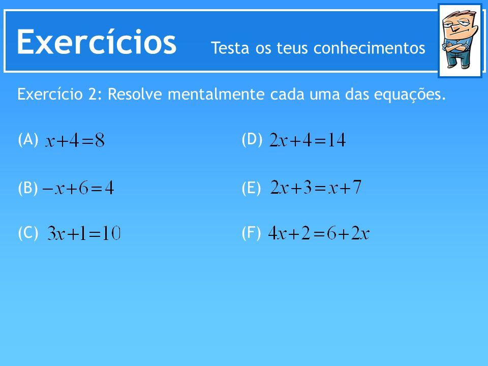 Exercícios Testa os teus conhecimentos Exercício 2: Resolve mentalmente cada uma das equações. (A) (B) (C) (D) (E) (F)