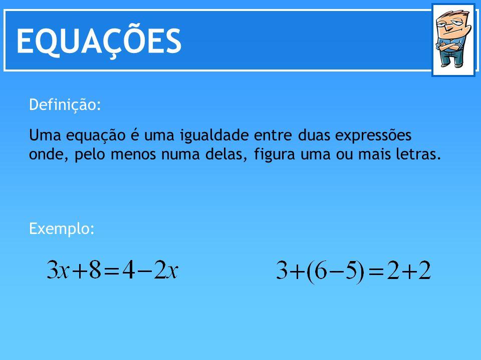 EQUAÇÕES Definição: Uma equação é uma igualdade entre duas expressões onde, pelo menos numa delas, figura uma ou mais letras. Exemplo: