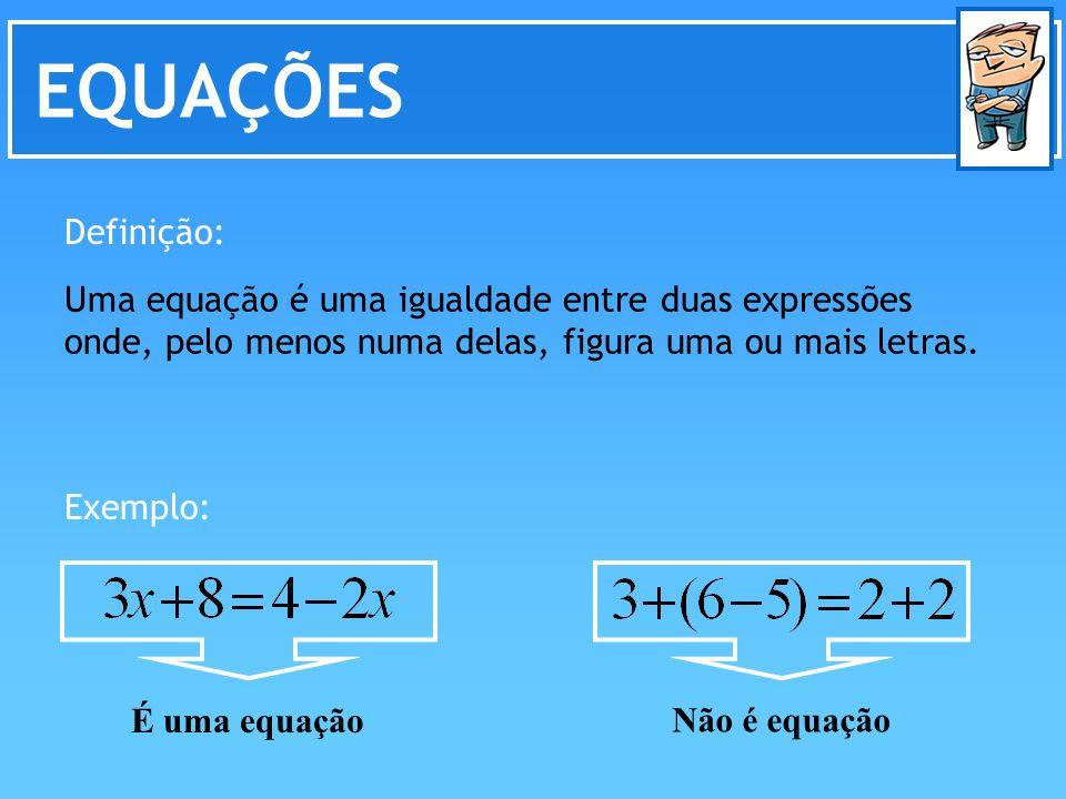 EQUAÇÕES Definição: Uma equação é uma igualdade entre duas expressões onde, pelo menos numa delas, figura uma ou mais letras. Exemplo: Não é equação É