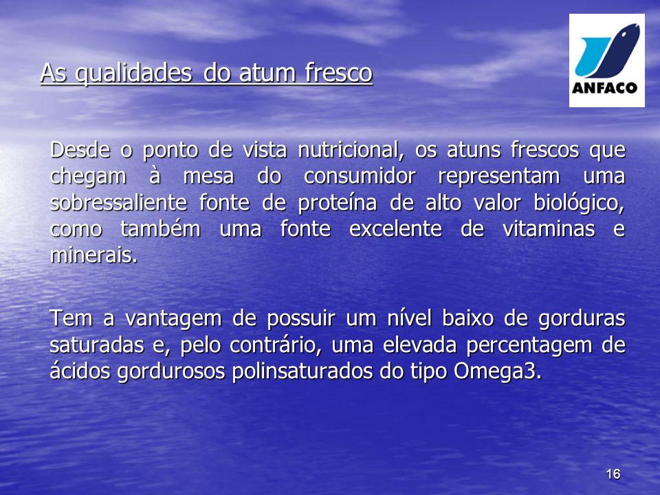 16 As qualidades do atum fresco Desde o ponto de vista nutricional, os atuns frescos que chegam à mesa do consumidor representam uma sobressaliente fonte de proteína de alto valor biológico, como também uma fonte excelente de vitaminas e minerais.