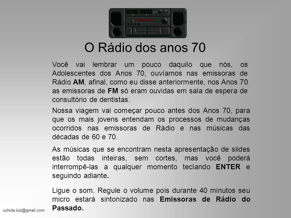 uchida.luiz@gmail.com O Rádio dos anos 70 Você vai lembrar um pouco daquilo que nós, os Adolescentes dos Anos 70, ouvíamos nas emissoras de Rádio AM, afinal, como eu disse anteriormente, nos Anos 70 as emissoras de FM só eram ouvidas em sala de espera de consultório de dentistas.