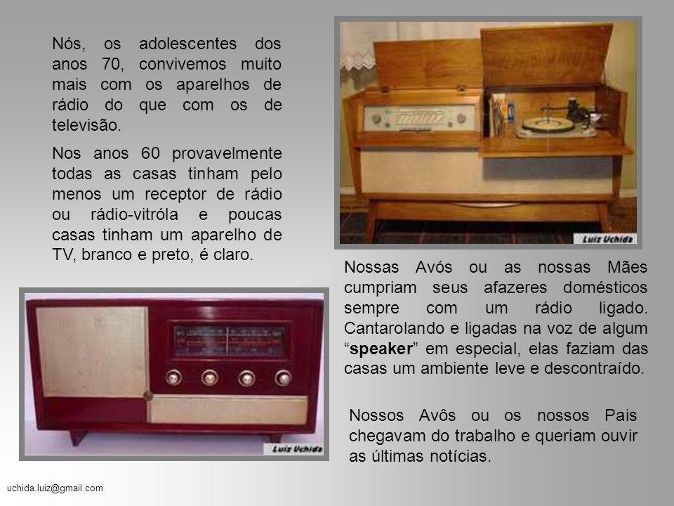 uchida.luiz@gmail.com O Rádio dos anos 70 Você vai lembrar um pouco daquilo que nós, os Adolescentes dos Anos 70, ouvíamos nas emissoras de Rádio AM,