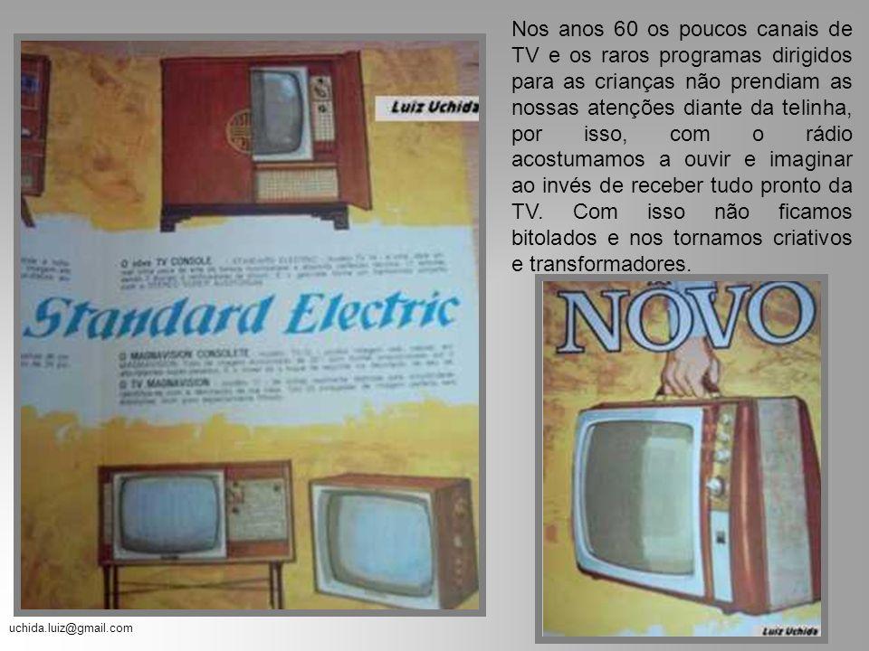 uchida.luiz@gmail.com Nos anos 60 os poucos canais de TV e os raros programas dirigidos para as crianças não prendiam as nossas atenções diante da telinha, por isso, com o rádio acostumamos a ouvir e imaginar ao invés de receber tudo pronto da TV.
