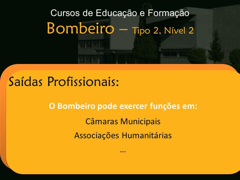 Cursos de Educação e Formação Bombeiro – Tipo 2, Nível 2 Escola Secundária de Arganil Saídas Profissionais: O Bombeiro pode exercer funções em: Câmara