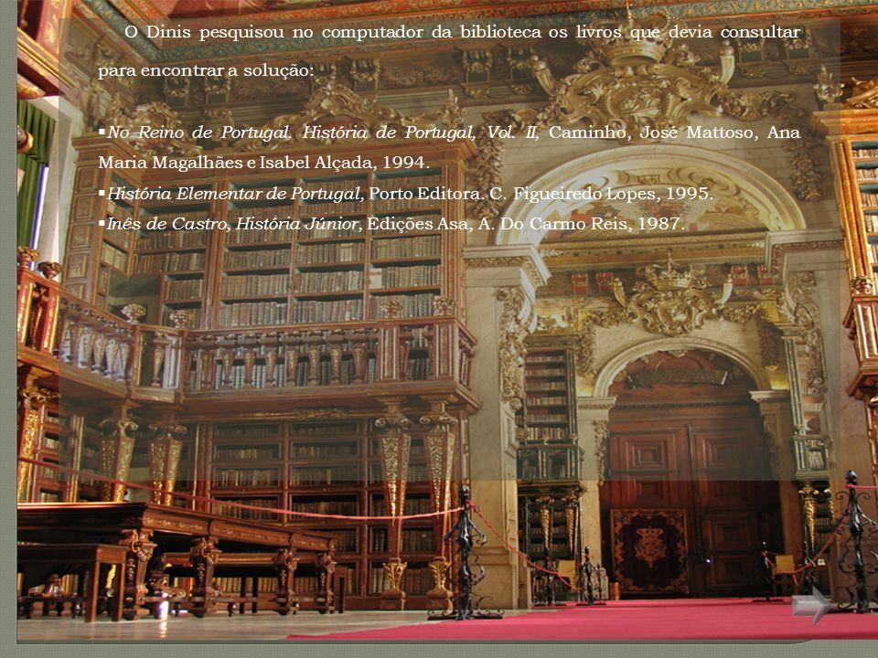 O Dinis pesquisou no computador da biblioteca os livros que devia consultar para encontrar a solução: No Reino de Portugal.