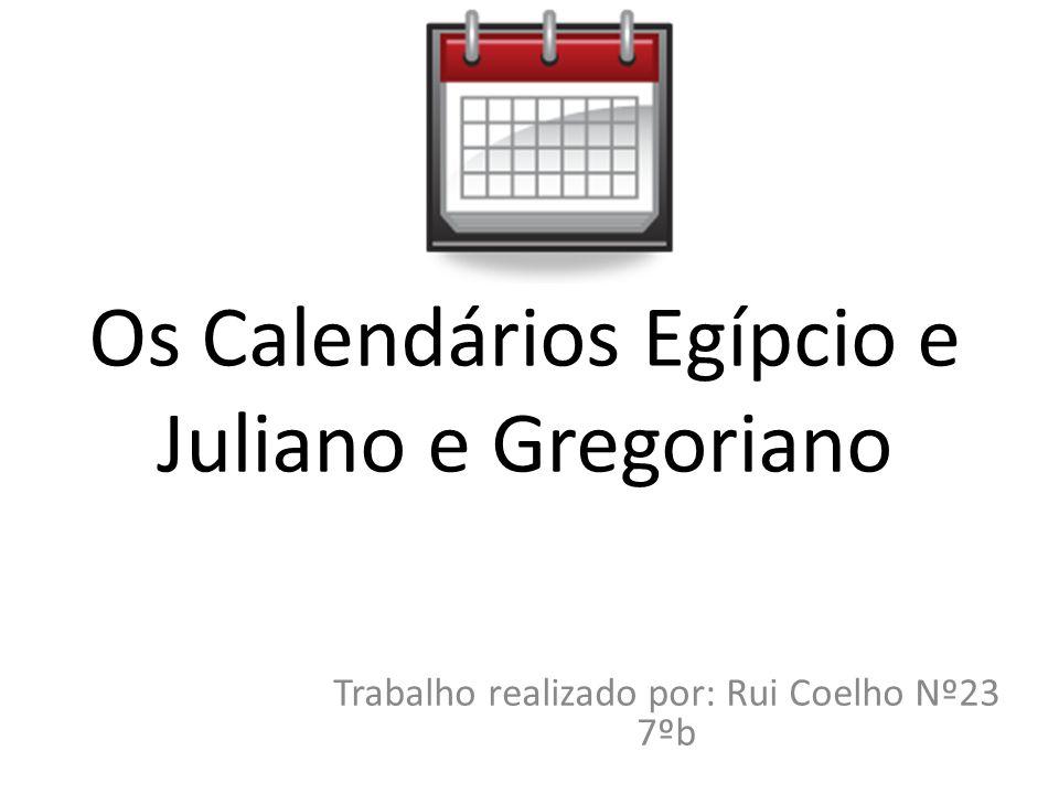 Os Calendários Egípcio e Juliano e Gregoriano Trabalho realizado por: Rui Coelho Nº23 7ºb