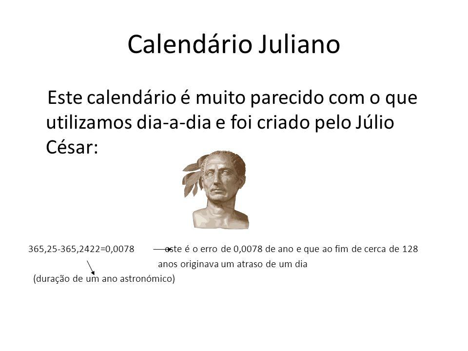 Calendário Juliano Este calendário é muito parecido com o que utilizamos dia-a-dia e foi criado pelo Júlio César: 365,25-365,2422=0,0078 este é o erro