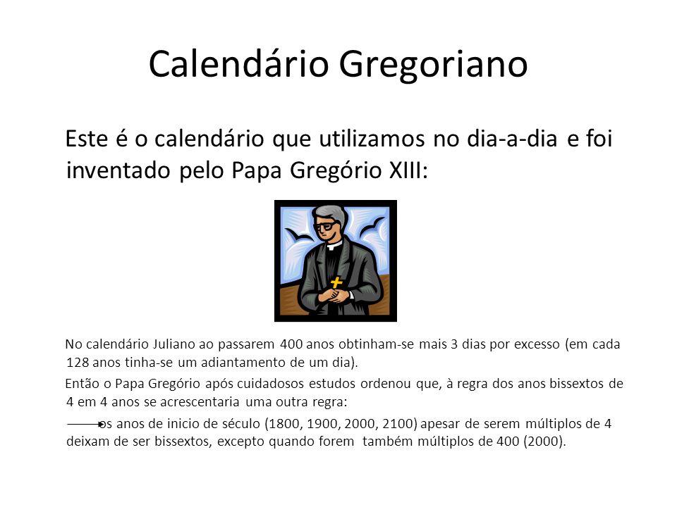 Calendário Gregoriano Este é o calendário que utilizamos no dia-a-dia e foi inventado pelo Papa Gregório XIII: No calendário Juliano ao passarem 400 a