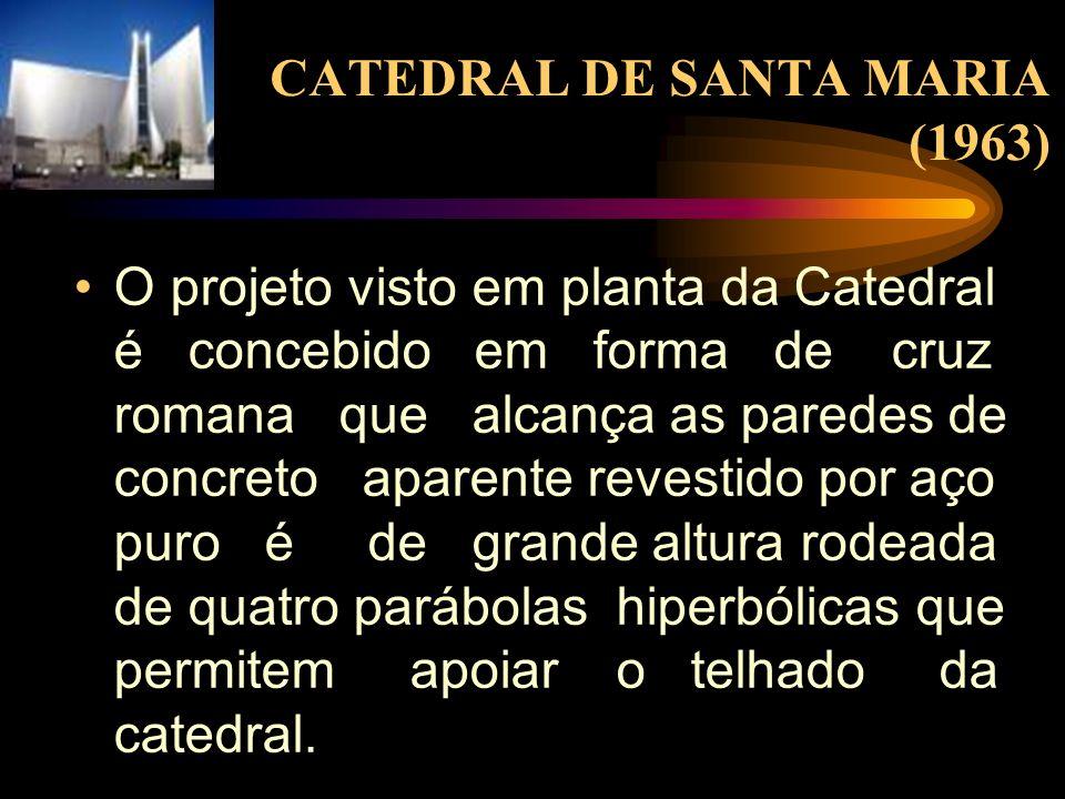 CATEDRAL DE SANTA MARIA (1963) O projeto visto em planta da Catedral é concebido em forma de cruz romana que alcança as paredes de concreto aparente r