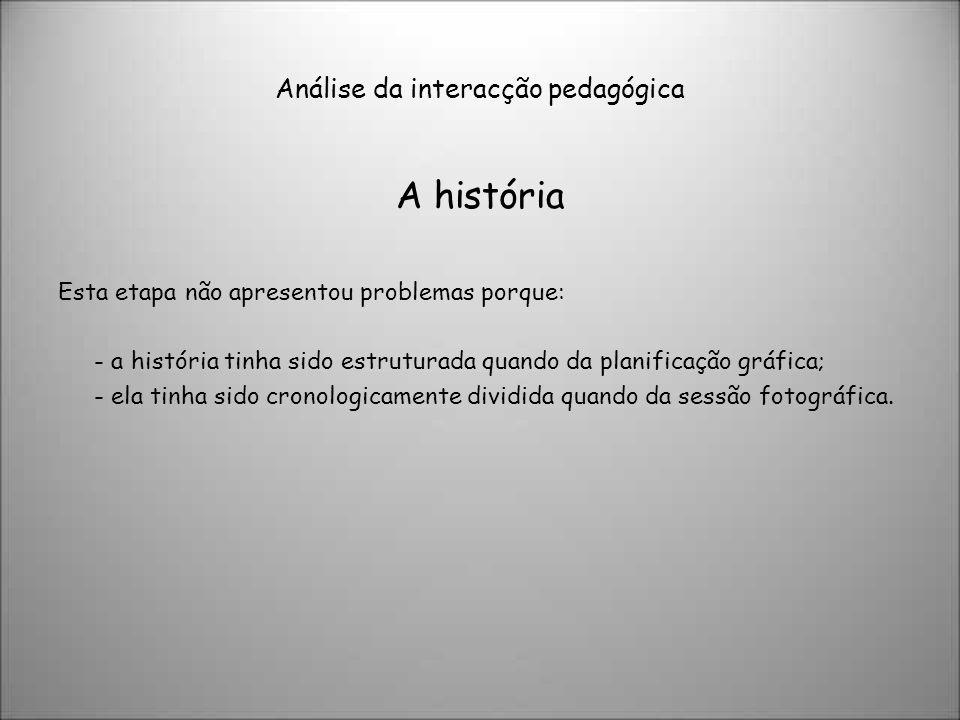 Análise da interacção pedagógica A história Esta etapa não apresentou problemas porque: - a história tinha sido estruturada quando da planificação grá