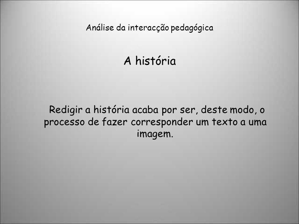 Análise da interacção pedagógica A história Redigir a história acaba por ser, deste modo, o processo de fazer corresponder um texto a uma imagem.