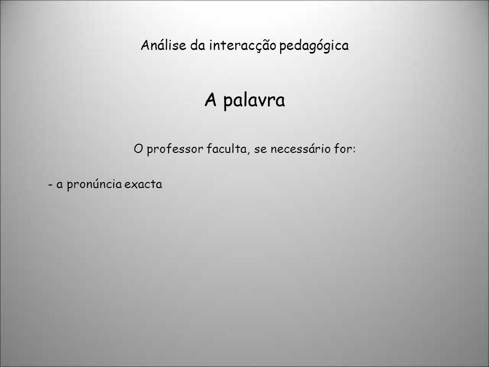 Análise da interacção pedagógica A palavra O professor faculta, se necessário for: - a pronúncia exacta